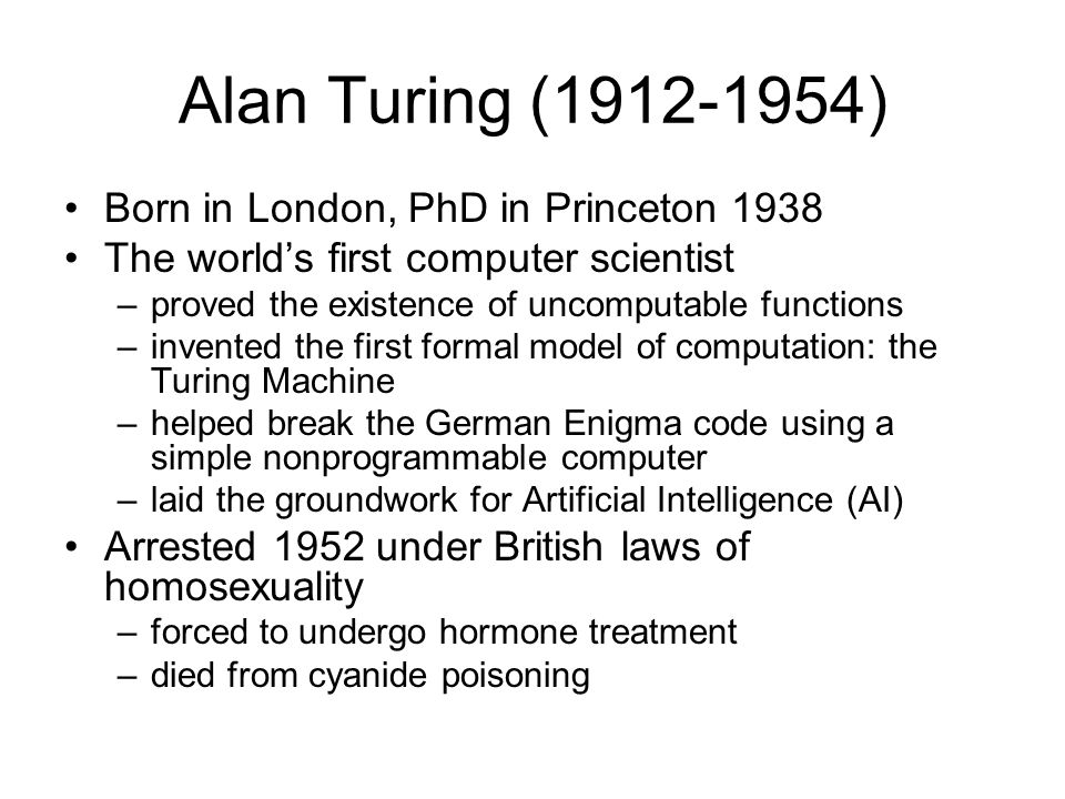 Alan Turing (1912-1954) Born in London, PhD in Princeton 1938 The world's first computer scientist –proved the existence of uncomputable functions –in
