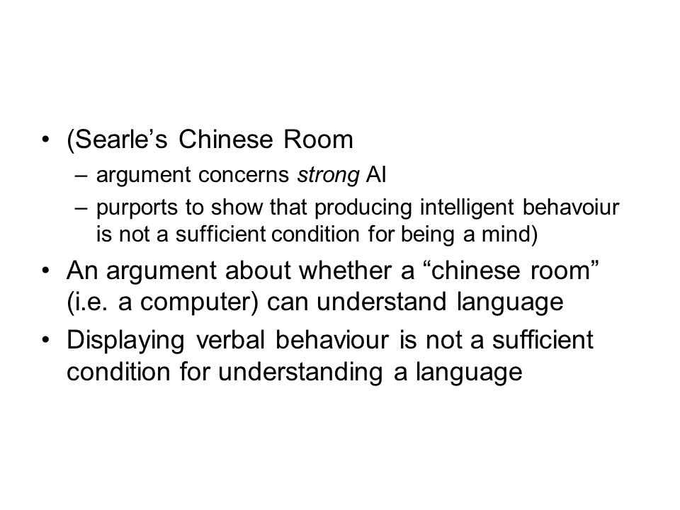 (Searle's Chinese Room –argument concerns strong AI –purports to show that producing intelligent behavoiur is not a sufficient condition for being a m