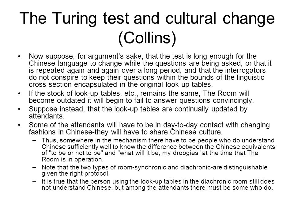 The Turing test and cultural change (Collins) Now suppose, for argument's sake, that the test is long enough for the Chinese language to change while