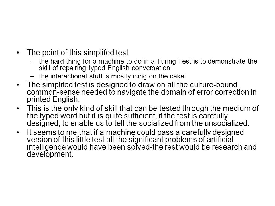 The point of this simplifed test –the hard thing for a machine to do in a Turing Test is to demonstrate the skill of repairing typed English conversat
