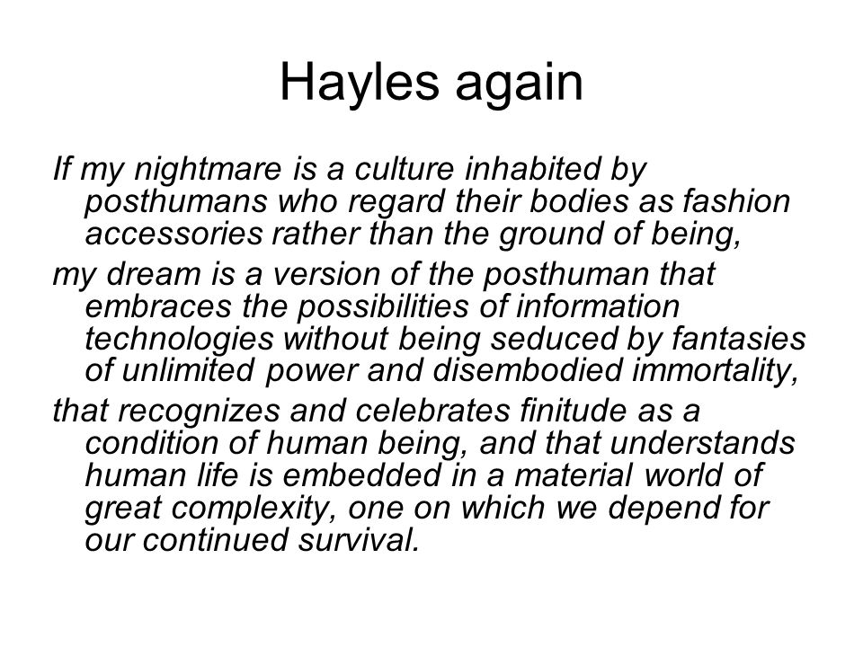 Hayles again If my nightmare is a culture inhabited by posthumans who regard their bodies as fashion accessories rather than the ground of being, my d