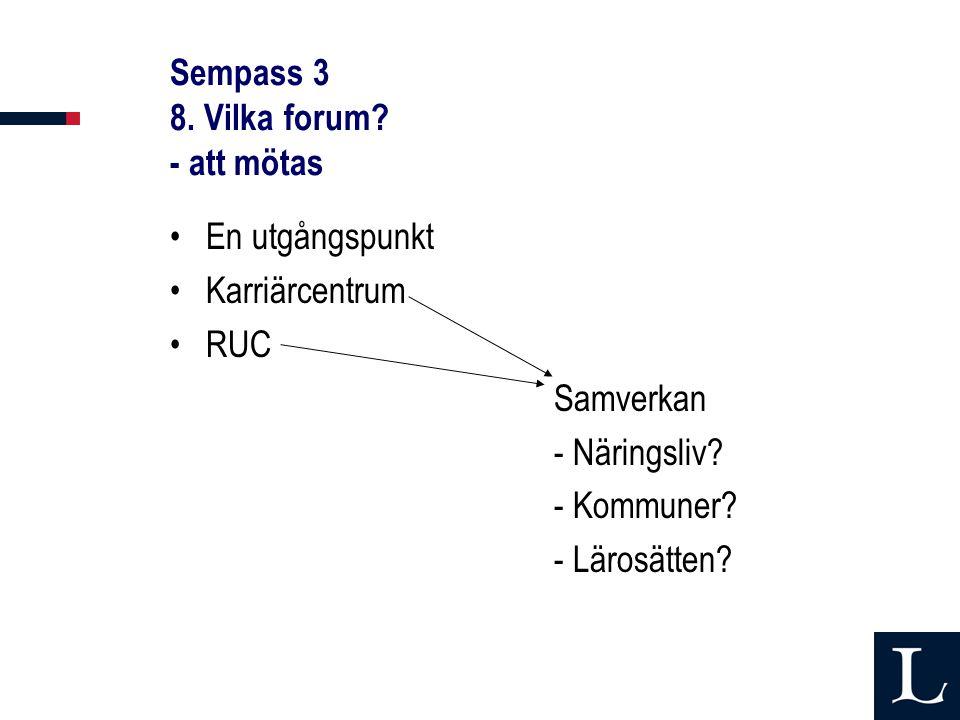 Sempass 3 8. Vilka forum? - att mötas En utgångspunkt Karriärcentrum RUC Samverkan - Näringsliv? - Kommuner? - Lärosätten?