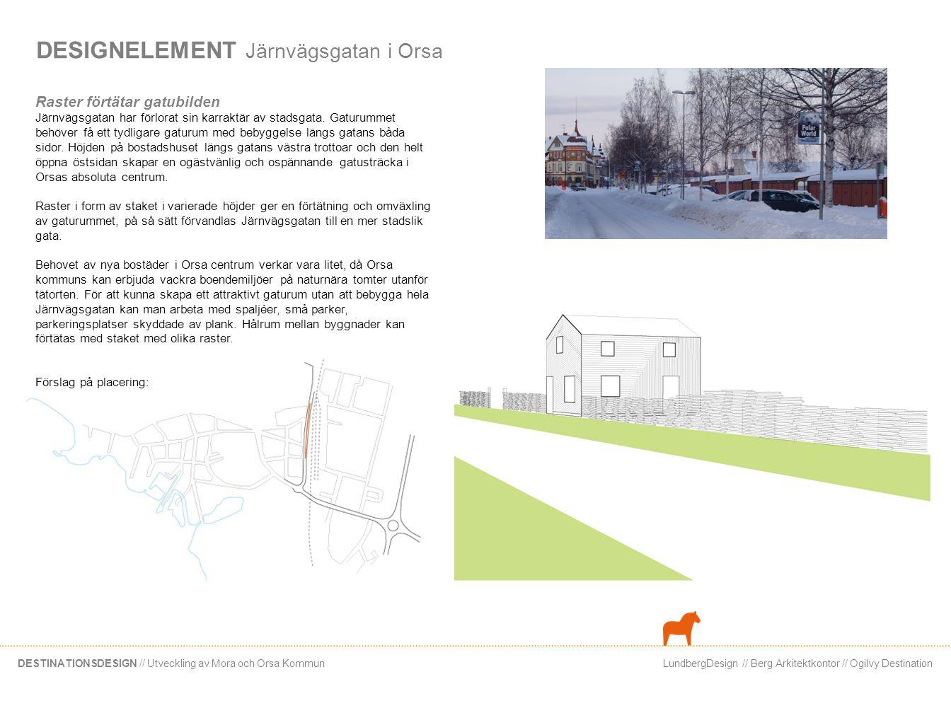 LundbergDesign // Berg Arkitektkontor // Ogilvy DestinationDESTINATIONSDESIGN // Utveckling av Mora och Orsa Kommun DESIGNELEMENT Vildmarkscenter i Orsa Vildmarkscenter Entrén till Orsa stadskärna är inte representativ för Orsas levande företagsliv och rika kultur- och naturlandskap.