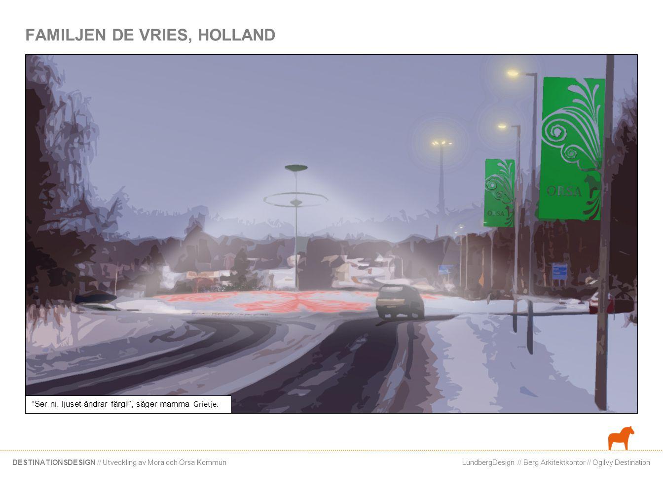 LundbergDesign // Berg Arkitektkontor // Ogilvy DestinationDESTINATIONSDESIGN // Utveckling av Mora och Orsa Kommun FAMILJEN DE VRIES, HOLLAND Vad vackert, nu byter det färg igen.