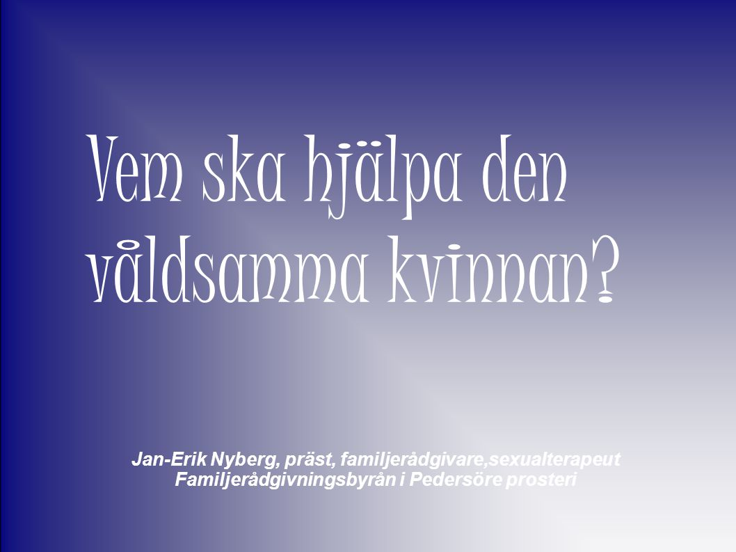 Jan-Erik Nyberg, präst, familjerådgivare,sexualterapeut Familjerådgivningsbyrån i Pedersöre prosteri Vem ska hjälpa den våldsamma kvinnan?