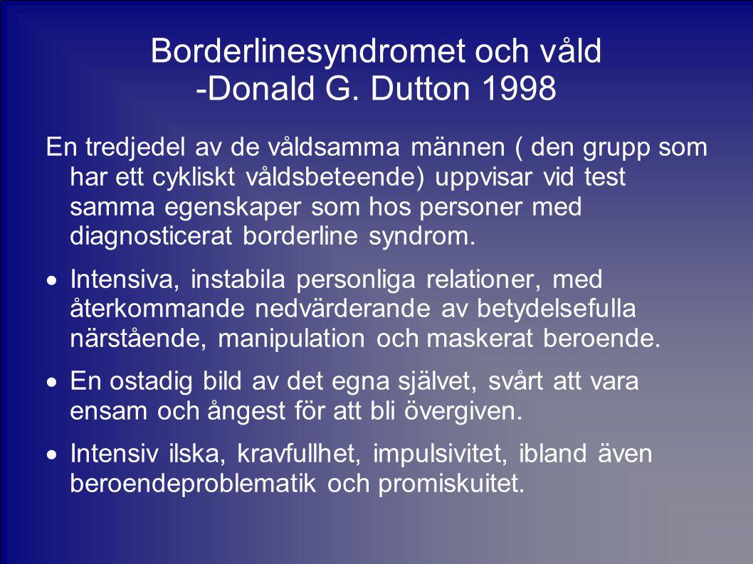 Borderlinesyndromet och våld -Donald G. Dutton 1998 En tredjedel av de våldsamma männen ( den grupp som har ett cykliskt våldsbeteende) uppvisar vid t