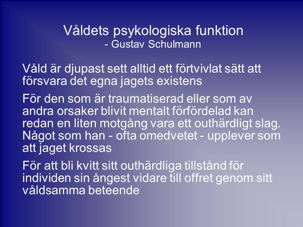 Våldets psykologiska funktion - Gustav Schulmann Våld är djupast sett alltid ett förtvivlat sätt att försvara det egna jagets existens För den som är traumatiserad eller som av andra orsaker blivit mentalt förfördelad kan redan en liten motgång vara ett outhärdligt slag.