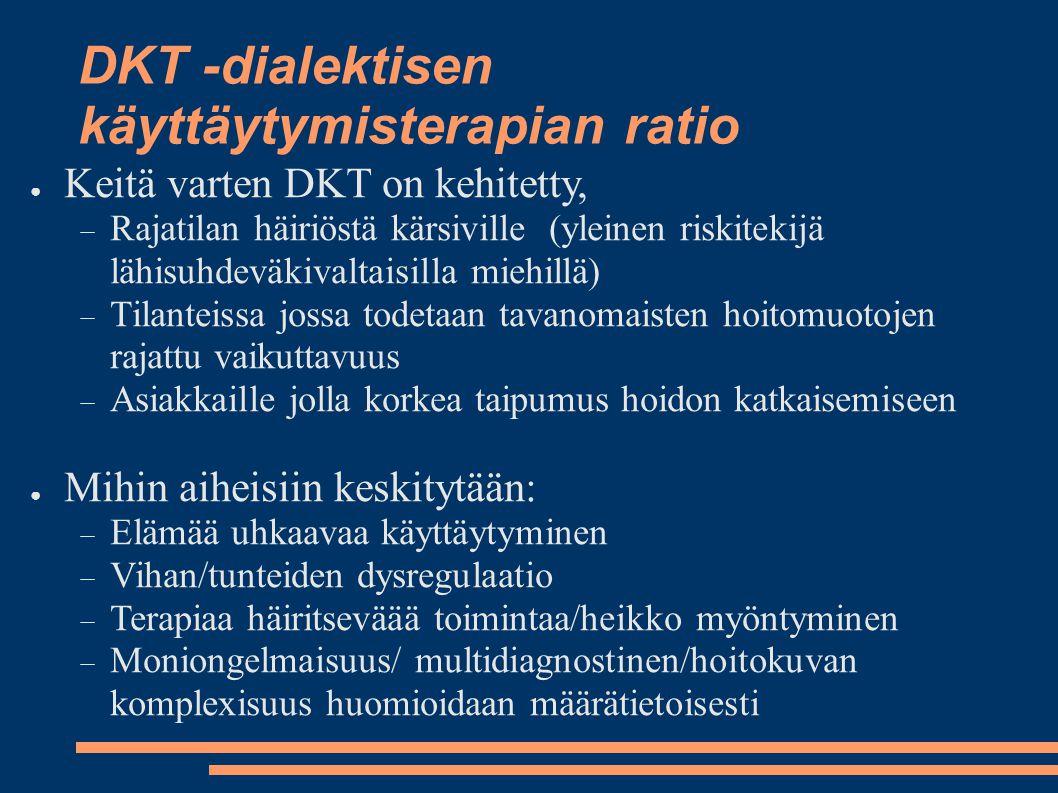 DKT -dialektisen käyttäytymisterapian ratio ● Keitä varten DKT on kehitetty,  Rajatilan häiriöstä kärsiville (yleinen riskitekijä lähisuhdeväkivaltaisilla miehillä)  Tilanteissa jossa todetaan tavanomaisten hoitomuotojen rajattu vaikuttavuus  Asiakkaille jolla korkea taipumus hoidon katkaisemiseen ● Mihin aiheisiin keskitytään:  Elämää uhkaavaa käyttäytyminen  Vihan/tunteiden dysregulaatio  Terapiaa häiritseväää toimintaa/heikko myöntyminen  Moniongelmaisuus/ multidiagnostinen/hoitokuvan komplexisuus huomioidaan määrätietoisesti