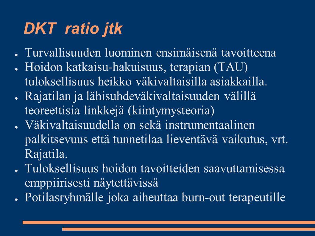 DKT ratio jtk ● Turvallisuuden luominen ensimäisenä tavoitteena ● Hoidon katkaisu-hakuisuus, terapian (TAU) tuloksellisuus heikko väkivaltaisilla asiakkailla.