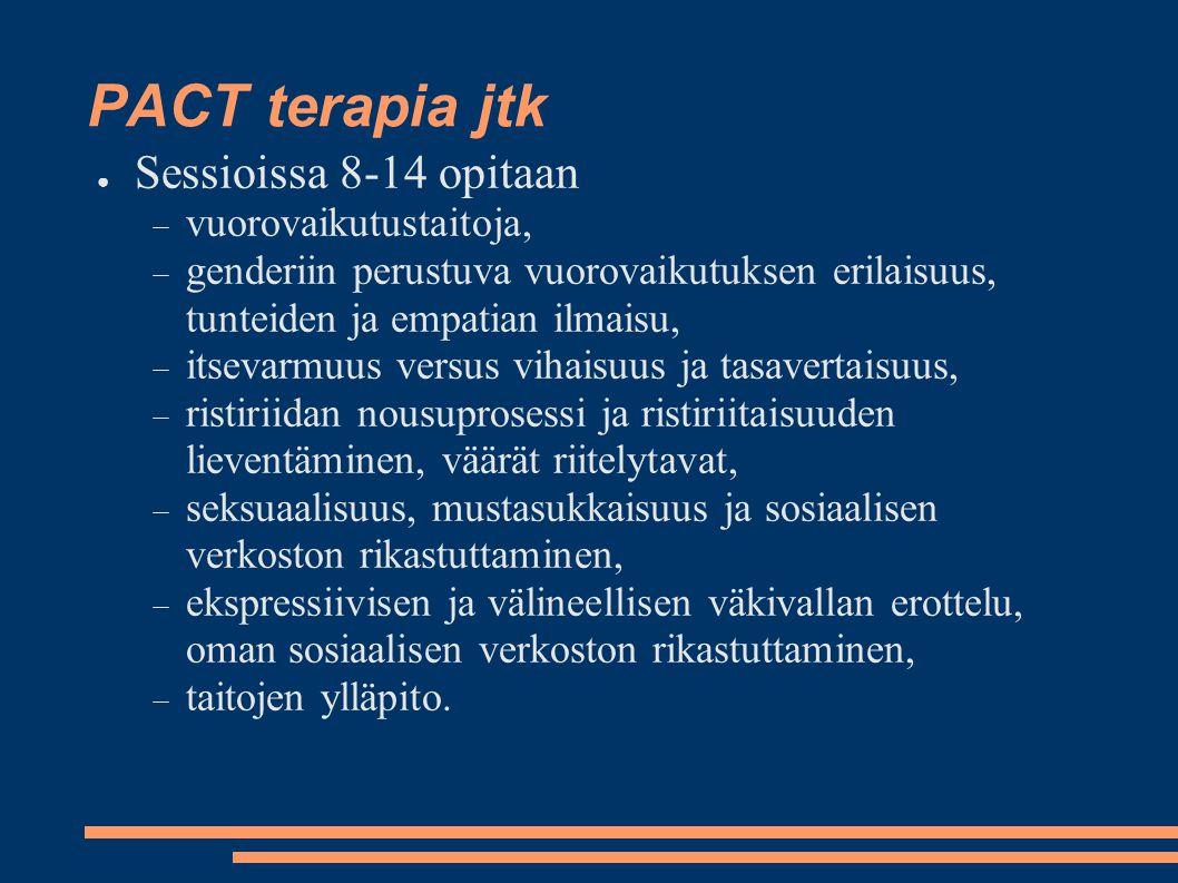 PACT terapia jtk ● Sessioissa 8-14 opitaan  vuorovaikutustaitoja,  genderiin perustuva vuorovaikutuksen erilaisuus, tunteiden ja empatian ilmaisu,  itsevarmuus versus vihaisuus ja tasavertaisuus,  ristiriidan nousuprosessi ja ristiriitaisuuden lieventäminen, väärät riitelytavat,  seksuaalisuus, mustasukkaisuus ja sosiaalisen verkoston rikastuttaminen,  ekspressiivisen ja välineellisen väkivallan erottelu, oman sosiaalisen verkoston rikastuttaminen,  taitojen ylläpito.