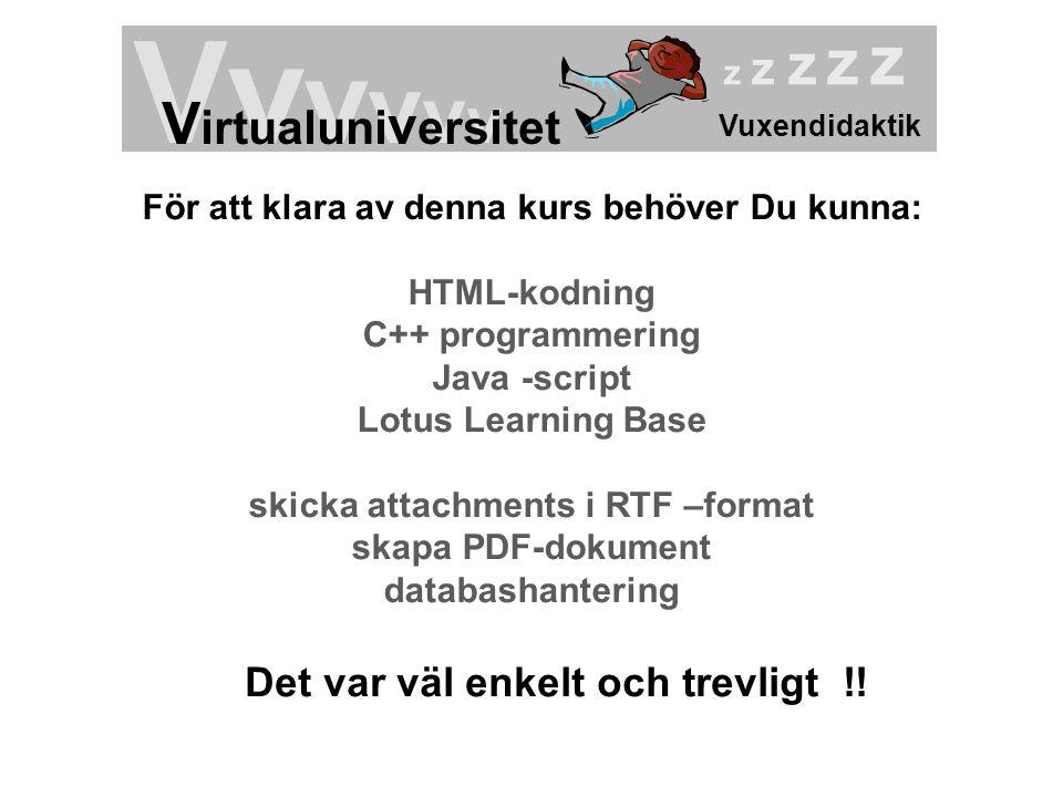 Vuxendidaktik Vv v v v v V irtualuni v ersitet z z z z z För att klara av denna kurs behöver Du kunna: HTML-kodning C++ programmering Java -script Lot
