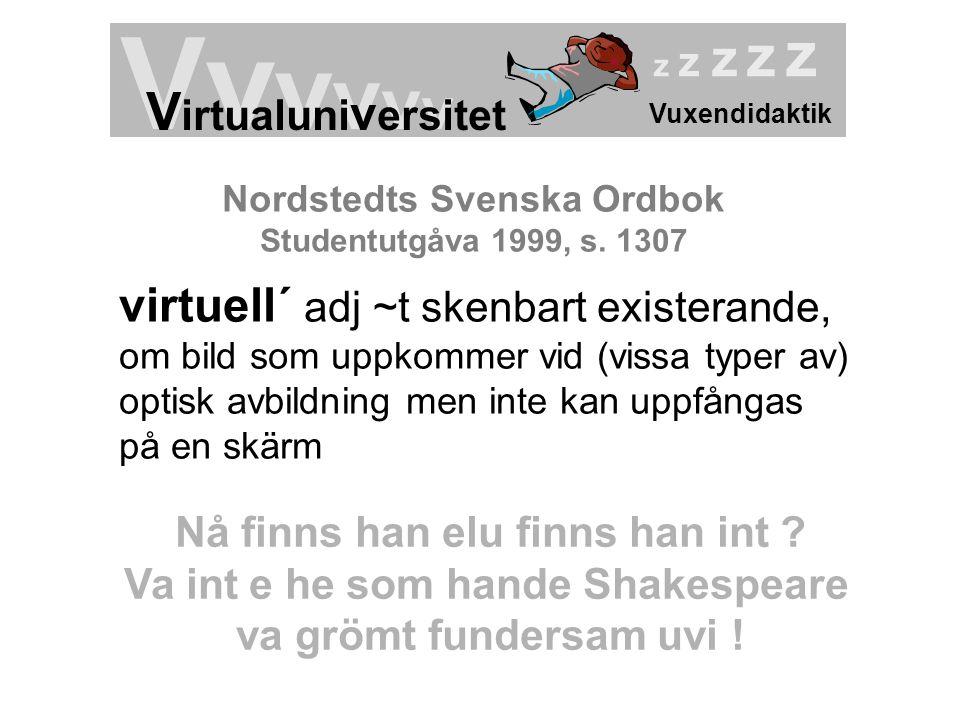Vuxendidaktik Vv v v v v V irtualuni v ersitet z z z z z Nordstedts Svenska Ordbok Studentutgåva 1999, s. 1307 virtuell´ adj ~t skenbart existerande,