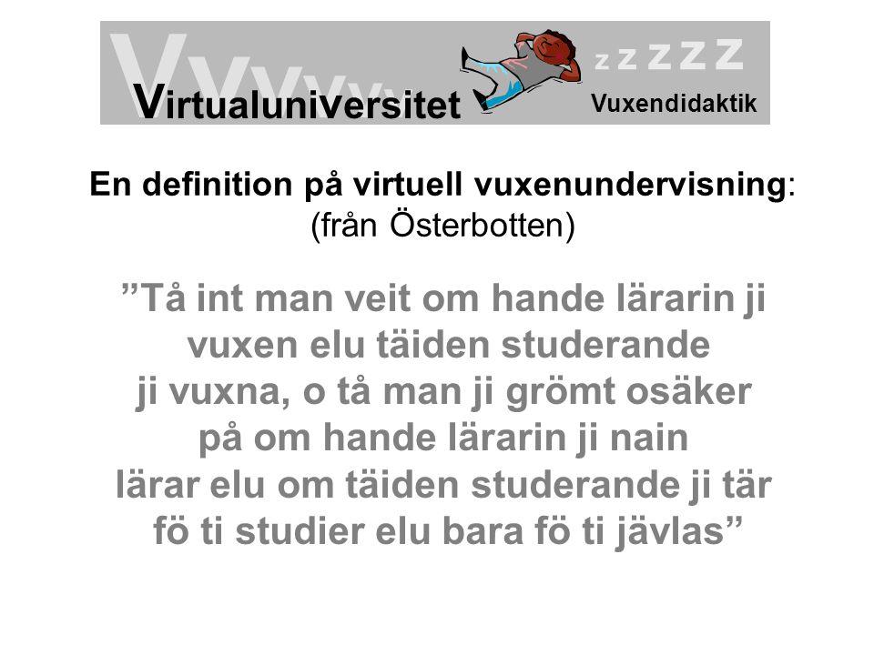 """Vuxendidaktik Vv v v v v V irtualuni v ersitet z z z z z En definition på virtuell vuxenundervisning: (från Österbotten) """"Tå int man veit om hande lär"""
