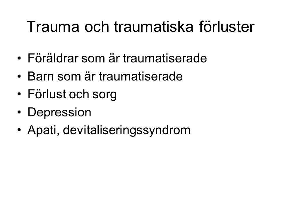 Trauma och traumatiska förluster Föräldrar som är traumatiserade Barn som är traumatiserade Förlust och sorg Depression Apati, devitaliseringssyndrom