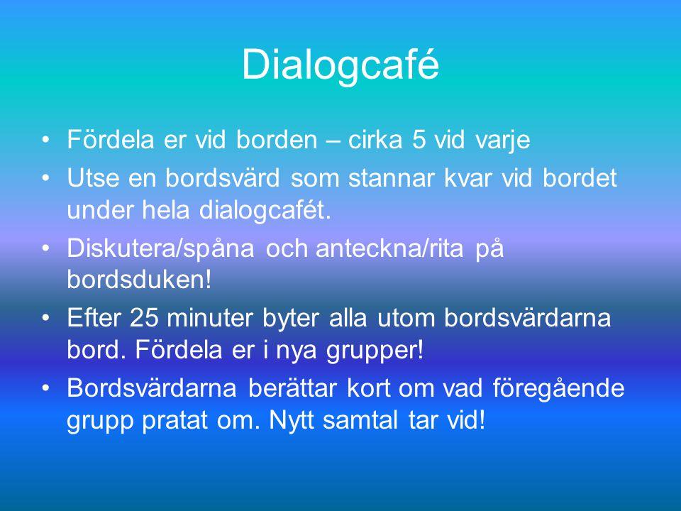 Dialogcafé Fördela er vid borden – cirka 5 vid varje Utse en bordsvärd som stannar kvar vid bordet under hela dialogcafét.