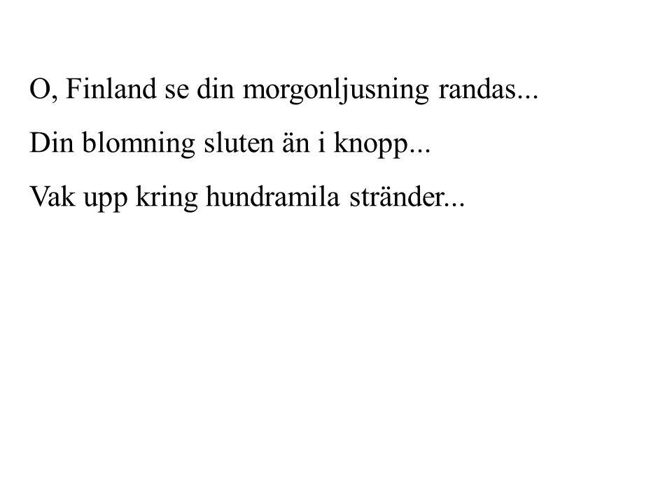 O, Finland se din morgonljusning randas... Din blomning sluten än i knopp... Vak upp kring hundramila stränder...