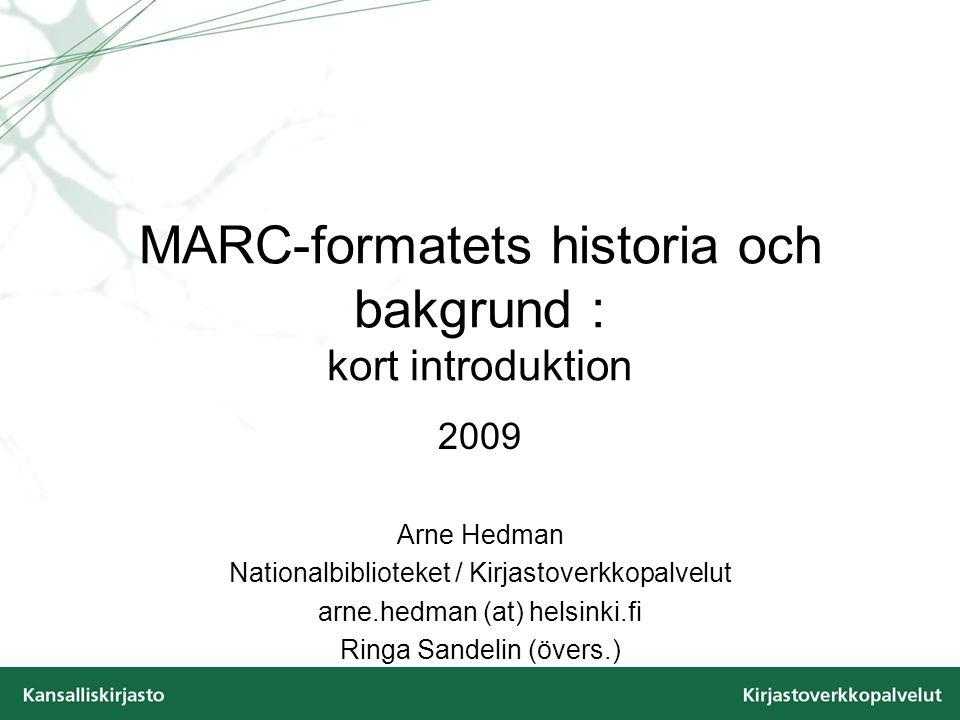 MARC-formatets historia och bakgrund : kort introduktion 2009 Arne Hedman Nationalbiblioteket / Kirjastoverkkopalvelut arne.hedman (at) helsinki.fi Ringa Sandelin (övers.)