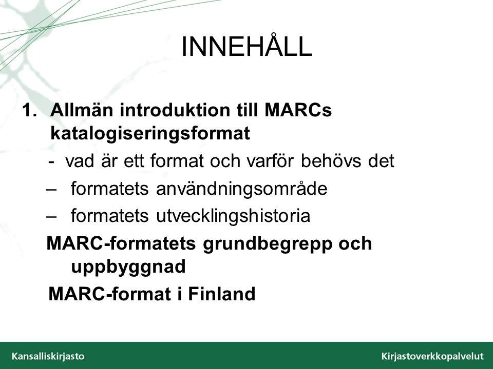 INNEHÅLL 1.Allmän introduktion till MARCs katalogiseringsformat - vad är ett format och varför behövs det –formatets användningsområde –formatets utvecklingshistoria MARC-formatets grundbegrepp och uppbyggnad MARC-format i Finland
