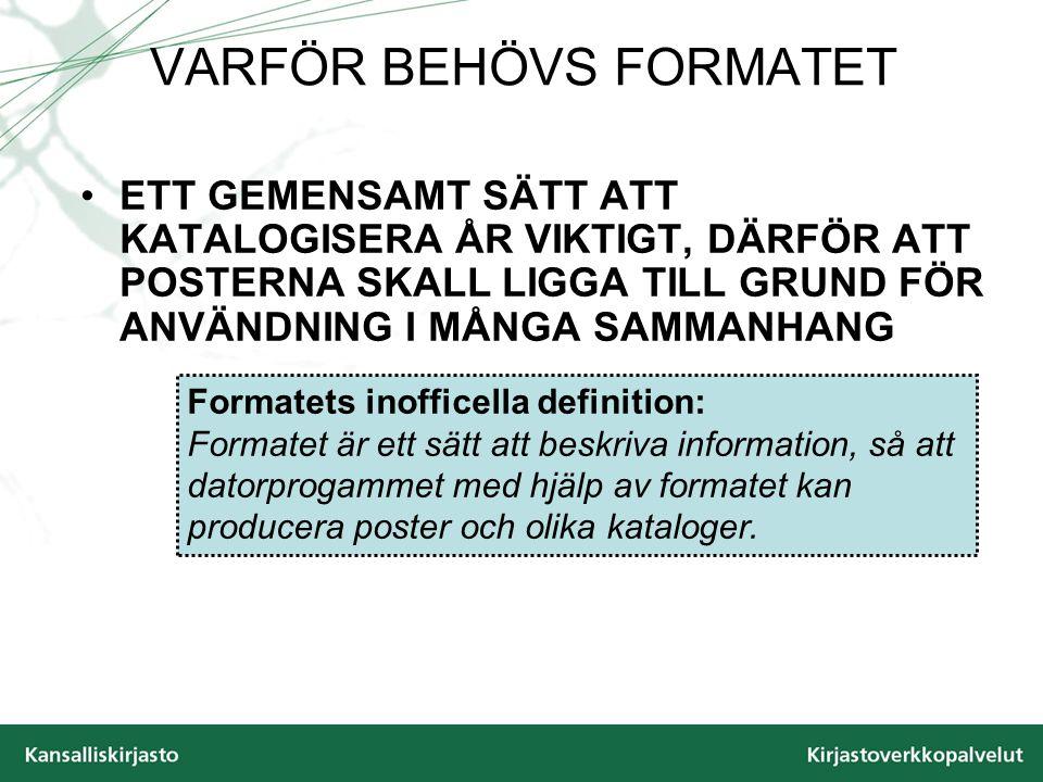 VARFÖR BEHÖVS FORMATET ETT GEMENSAMT SÄTT ATT KATALOGISERA ÅR VIKTIGT, DÄRFÖR ATT POSTERNA SKALL LIGGA TILL GRUND FÖR ANVÄNDNING I MÅNGA SAMMANHANG Formatets inofficella definition: Formatet är ett sätt att beskriva information, så att datorprogammet med hjälp av formatet kan producera poster och olika kataloger.