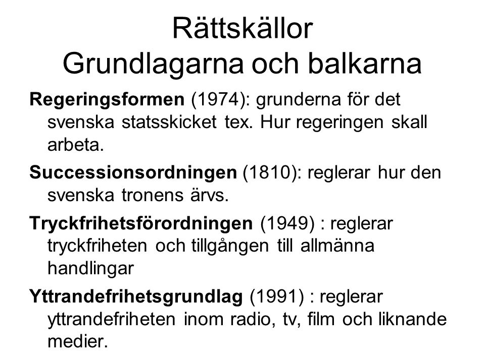 Rättskällor Grundlagarna och balkarna Regeringsformen (1974): grunderna för det svenska statsskicket tex. Hur regeringen skall arbeta. Successionsordn
