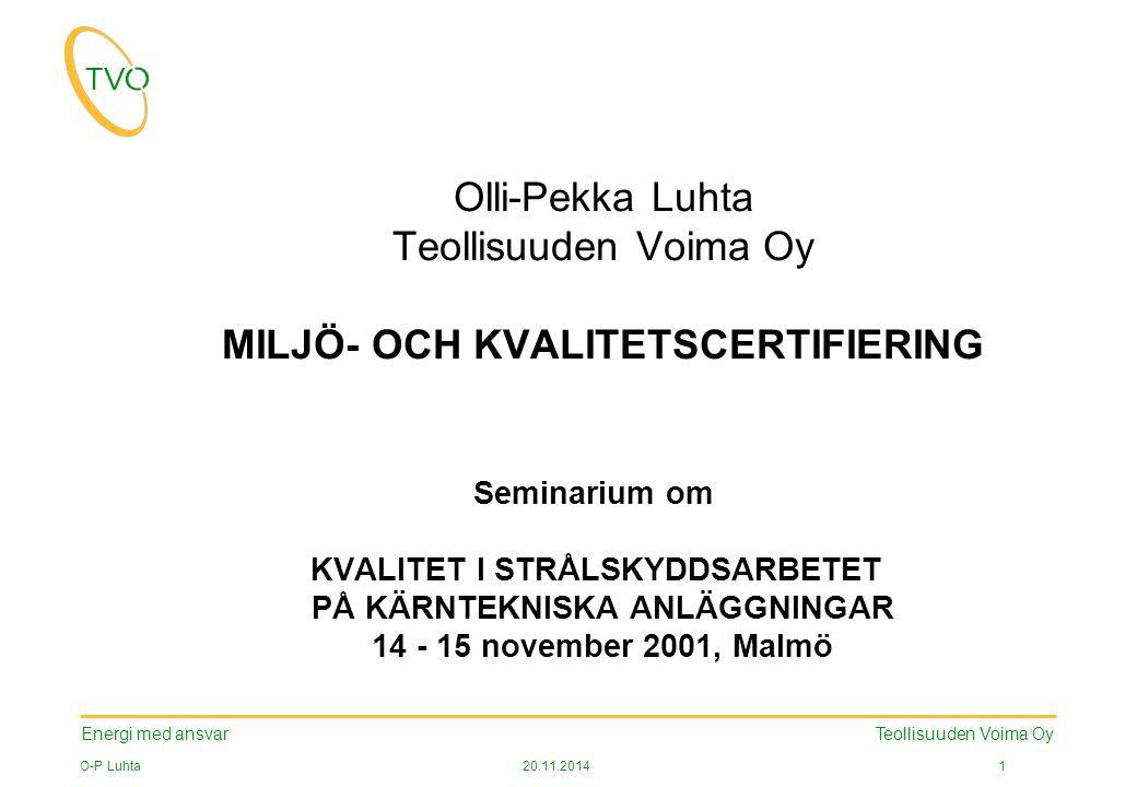 Energi med ansvar O-P Luhta20.11.2014 2 Teollisuuden Voima Oy INNEHÅLLET AV PRESENTATIONEN Allmänt om TVO Standarder 1.ISO 14001:1996, Environmental management systems 2.ISO 9001:2000, Quality management systems Byggandet och utvecklandet av systemet Certifieringsprocess och betydelsen av en certifikat Läget i TVO