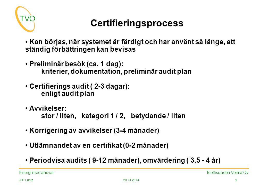 Energi med ansvar O-P Luhta20.11.2014 9 Teollisuuden Voima Oy Certifieringsprocess Kan börjas, när systemet är färdigt och har använt så länge, att ständig förbättringen kan bevisas Preliminär besök (ca.