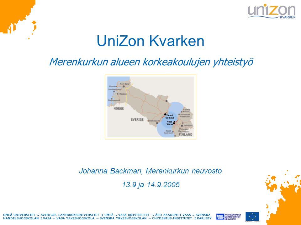 UMEÅ UNIVERSITET ~ SVERIGES LANTBRUKSUNIVERSITET I UMEÅ ~ VASA UNIVERSITET ~ ÅBO AKADEMI I VASA ~ SVENSKA HANDELSHÖGSKOLAN I VASA ~ VASA YRKESHÖGSKOLA ~ SVENSKA YRKESHÖGSKOLAN ~ CHYDENIUS-INSTITUTET I KARLEBY UniZon Kvarken Merenkurkun alueen korkeakoulujen yhteistyö Johanna Backman, Merenkurkun neuvosto 13.9 ja 14.9.2005