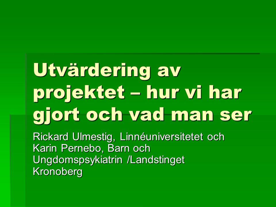 Utvärdering av projektet – hur vi har gjort och vad man ser Rickard Ulmestig, Linnéuniversitetet och Karin Pernebo, Barn och Ungdomspsykiatrin /Landstinget Kronoberg