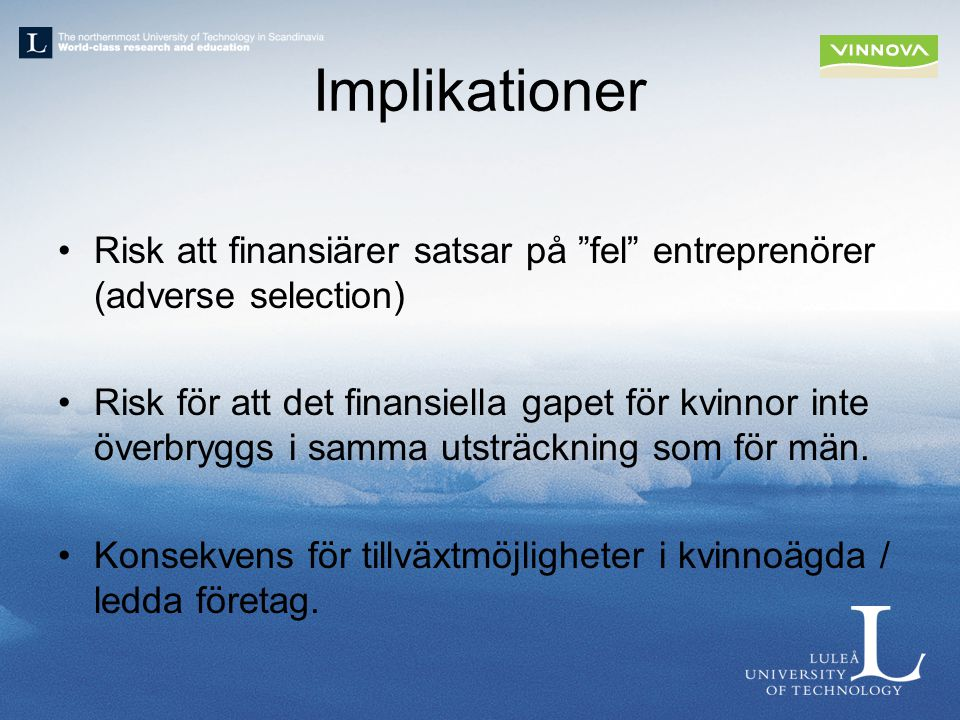 Implikationer Risk att finansiärer satsar på fel entreprenörer (adverse selection) Risk för att det finansiella gapet för kvinnor inte överbryggs i samma utsträckning som för män.