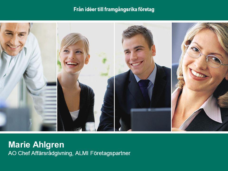 Från idéer till framgångsrika företag Marie Ahlgren AO Chef Affärsrådgivning, ALMI Företagspartner