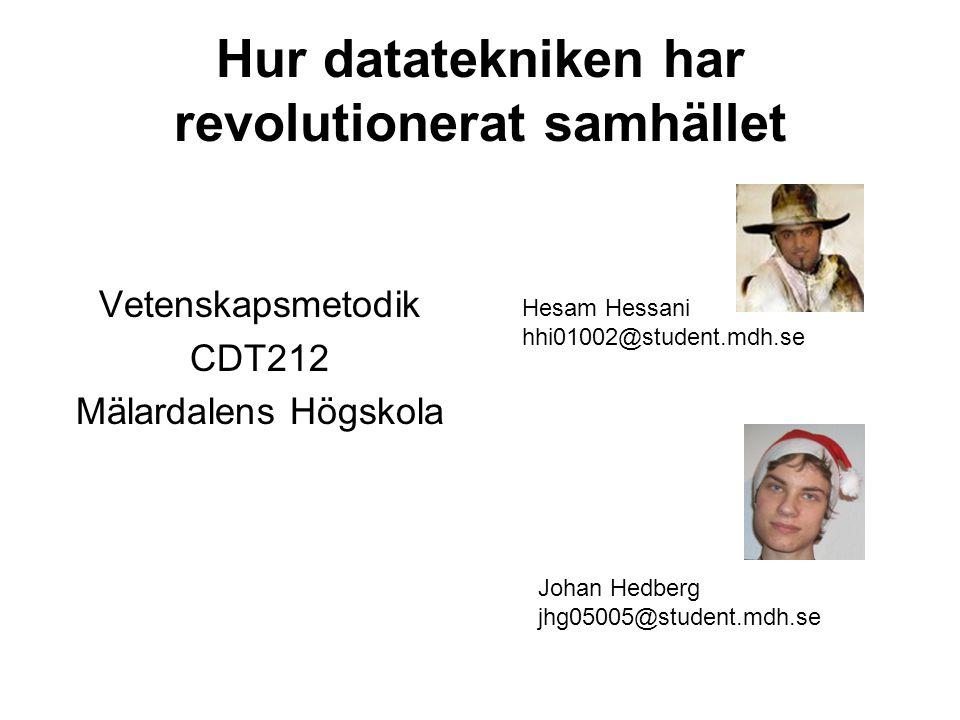 Hur datatekniken har revolutionerat samhället Vetenskapsmetodik CDT212 Mälardalens Högskola Hesam Hessani hhi01002@student.mdh.se Johan Hedberg jhg05005@student.mdh.se