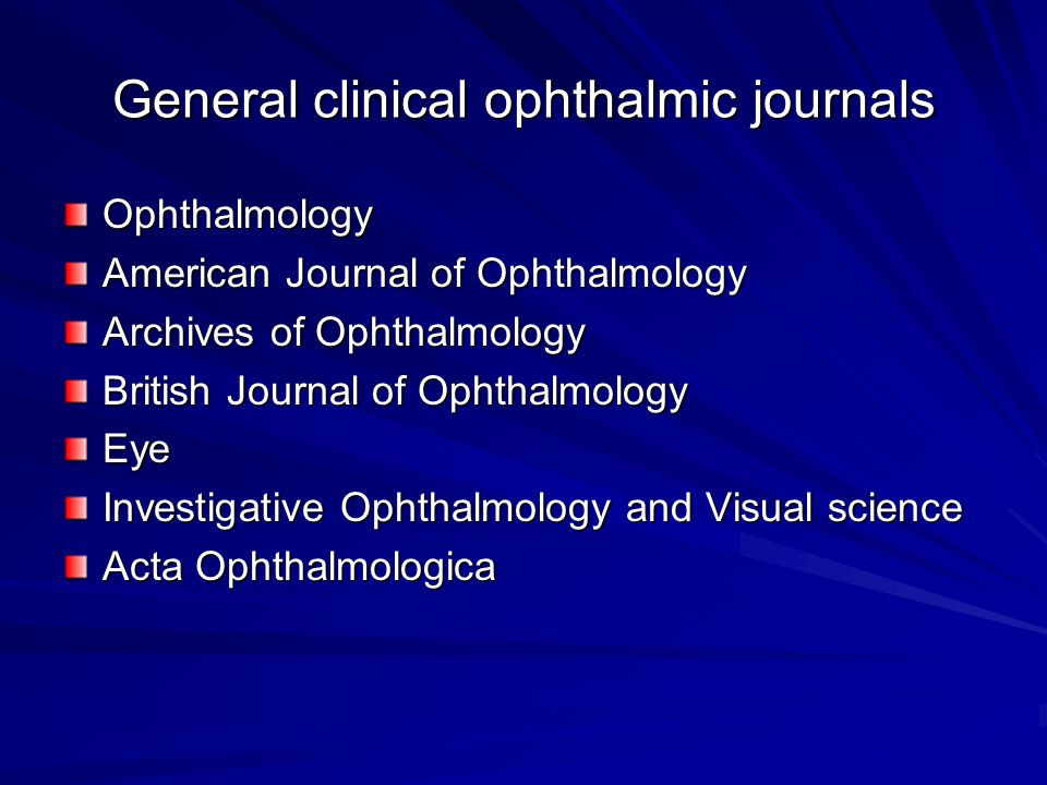 General clinical ophthalmic journals Ophthalmology American Journal of Ophthalmology Archives of Ophthalmology British Journal of Ophthalmology Eye Investigative Ophthalmology and Visual science Acta Ophthalmologica