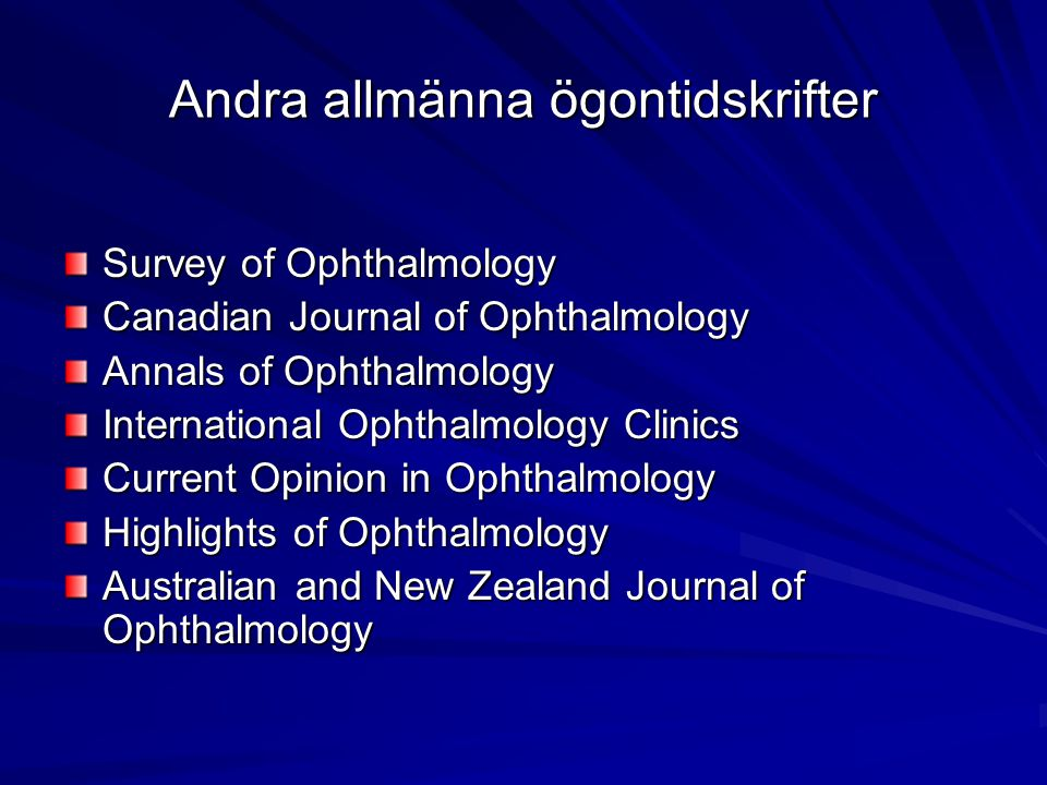 Andra allmänna ögontidskrifter Survey of Ophthalmology Canadian Journal of Ophthalmology Annals of Ophthalmology International Ophthalmology Clinics Current Opinion in Ophthalmology Highlights of Ophthalmology Australian and New Zealand Journal of Ophthalmology