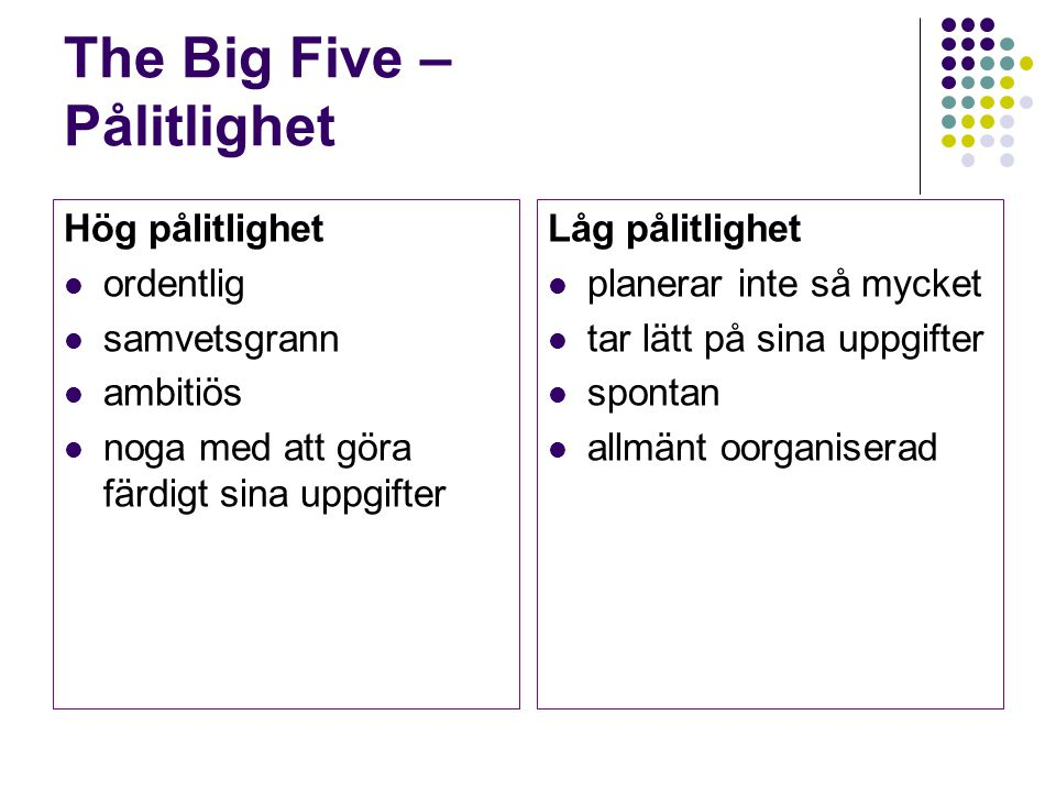 The Big Five – Pålitlighet Hög pålitlighet ordentlig samvetsgrann ambitiös noga med att göra färdigt sina uppgifter Låg pålitlighet planerar inte så m