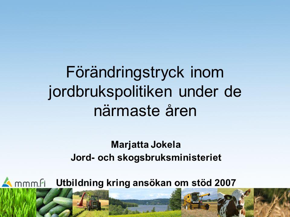 Förändringstryck inom jordbrukspolitiken under de närmaste åren Marjatta Jokela Jord- och skogsbruksministeriet Utbildning kring ansökan om stöd 2007