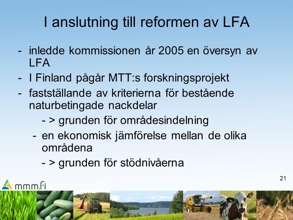 21 I anslutning till reformen av LFA -inledde kommissionen år 2005 en översyn av LFA -I Finland pågår MTT:s forskningsprojekt -fastställande av kriterierna för bestående naturbetingade nackdelar - > grunden för områdesindelning -en ekonomisk jämförelse mellan de olika områdena - > grunden för stödnivåerna
