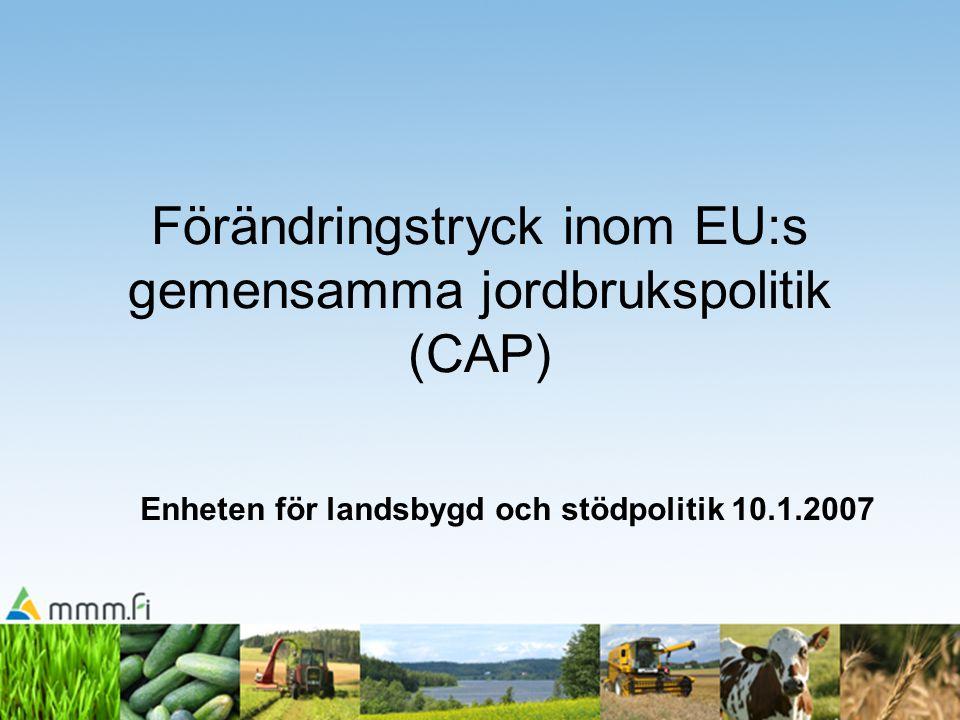 Förändringstryck inom EU:s gemensamma jordbrukspolitik (CAP) Enheten för landsbygd och stödpolitik 10.1.2007