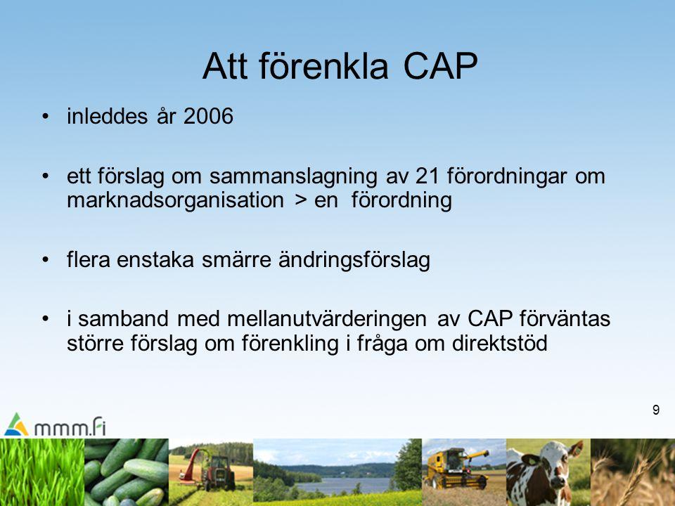 9 Att förenkla CAP inleddes år 2006 ett förslag om sammanslagning av 21 förordningar om marknadsorganisation > en förordning flera enstaka smärre ändringsförslag i samband med mellanutvärderingen av CAP förväntas större förslag om förenkling i fråga om direktstöd