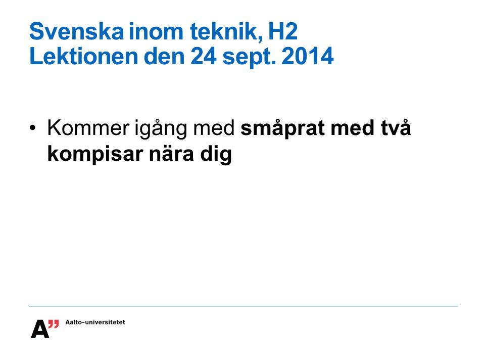 Svenska inom teknik, H2 Lektionen den 24 sept. 2014 Kommer igång med småprat med två kompisar nära dig