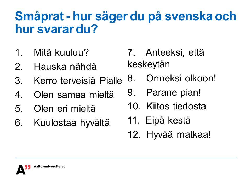 Småprat - hur säger du på svenska och hur svarar du? 1. Mitä kuuluu? 2. Hauska nähdä 3. Kerro terveisiä Pialle 4. Olen samaa mieltä 5. Olen eri mieltä