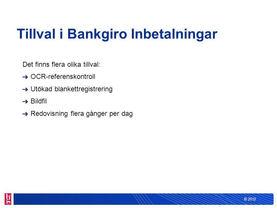 © 2012 Tillval i Bankgiro Inbetalningar Det finns flera olika tillval: OCR-referenskontroll Utökad blankettregistrering Bildfil Redovisning flera gång
