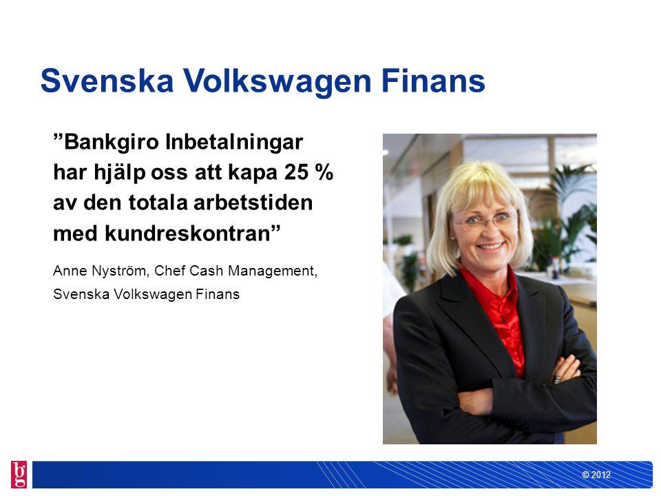 """© 2012 Svenska Volkswagen Finans """"Bankgiro Inbetalningar har hjälp oss att kapa 25 % av den totala arbetstiden med kundreskontran"""" Anne Nyström, Chef"""