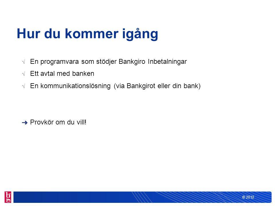 © 2012 Hur du kommer igång √ En programvara som stödjer Bankgiro Inbetalningar √ Ett avtal med banken √ En kommunikationslösning (via Bankgirot eller