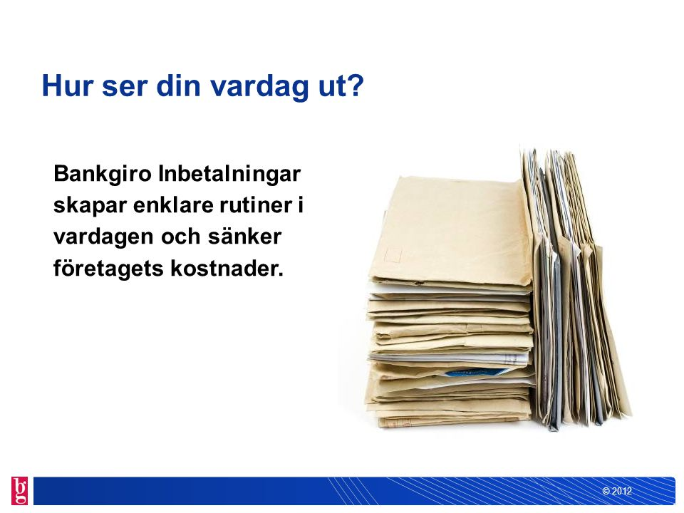 © 2012 Nyttan med Bankgiro Inbetalningar beror på hur du hanterar dina inbetalningar idag Du tar emot dina inbetalningar manuellt med Insättningsuppgift på papper.