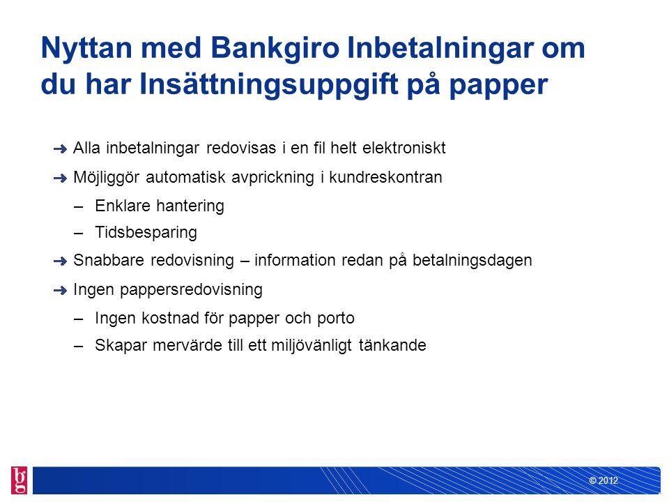 © 2012 Nyttan med Bankgiro Inbetalningar om du har Insättningsuppgift via Internet Alla inbetalningar redovisas i en fil helt elektroniskt Möjliggör automatisk avprickning i kundreskontran –Enklare hantering –Tidsbesparing