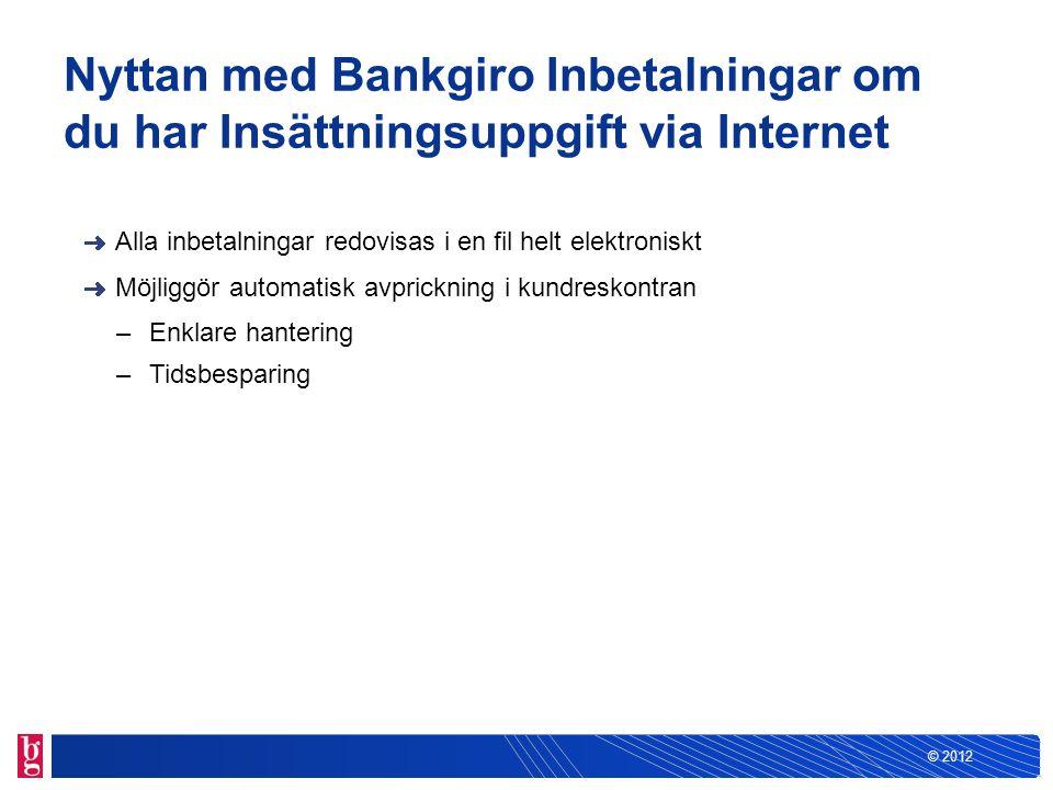 © 2012 Nyttan med Bankgiro Inbetalningar om du har Insättningsuppgift via Internet Alla inbetalningar redovisas i en fil helt elektroniskt Möjliggör a