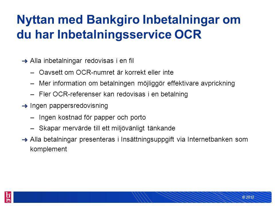 © 2012 Nyttan med Bankgiro Inbetalningar om du har Inbetalningsservice OCR Alla inbetalningar redovisas i en fil –Oavsett om OCR-numret är korrekt ell