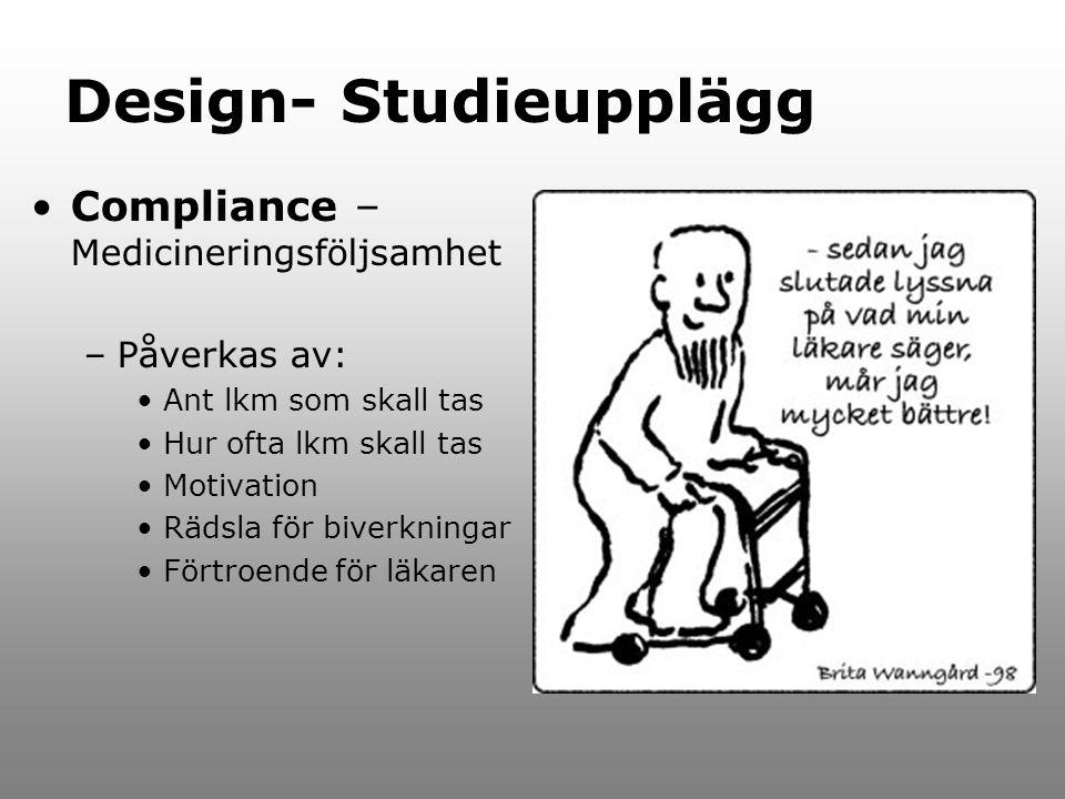 Design- Studieupplägg Compliance – Medicineringsföljsamhet –Påverkas av: Ant lkm som skall tas Hur ofta lkm skall tas Motivation Rädsla för biverkningar Förtroende för läkaren