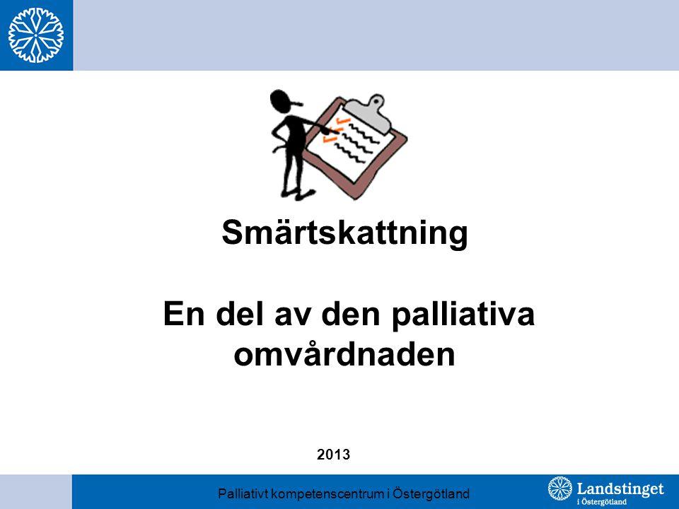 Smärtskattning En del av den palliativa omvårdnaden Palliativt kompetenscentrum i Östergötland 2013