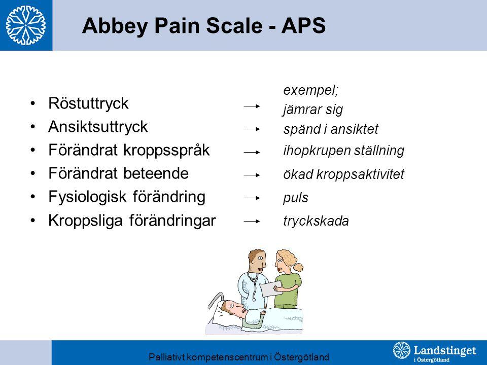 Abbey Pain Scale - APS Röstuttryck Ansiktsuttryck Förändrat kroppsspråk Förändrat beteende Fysiologisk förändring Kroppsliga förändringar exempel; jämrar sig spänd i ansiktet ihopkrupen ställning ökad kroppsaktivitet puls tryckskada Palliativt kompetenscentrum i Östergötland